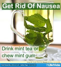 Get Rid Of Nausea - Time and time again I have heard this work for people (the mint tea)