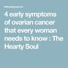 4 early symptoms of ovarian cancer that every woman needs to know : The Hearty Soul