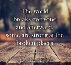 The world breaks everyone and afterward, some are strong at the broken places.