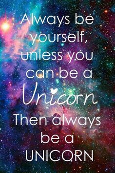 Yaaaassssssss I wanna be a unicorn so bad!! I don't wanna b myself let's all become unicorns.