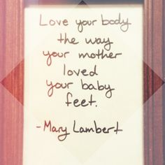 """ Love your body like your mother loved your baby feet.""  