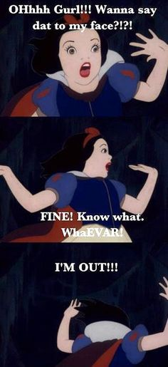 Snow White has got some attitude... LMAO!!!