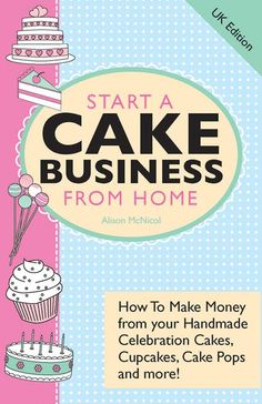 Start A Cake Business From Home: How To Make Money from your Handmade Celebration Cakes, Cupcakes, Cake Pops and more!: Amazon.co.uk: Alison McNicol: Books