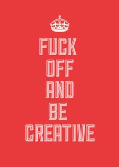 F**K OFF AND BE CREATIVE!