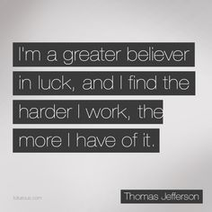 I'm a Great Believer in Luck, and I Find the Harder I Work, the More I Have of It