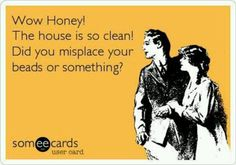 Wow Honey! The house is so clean! did you misplace your beads or something?