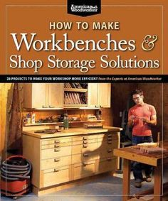 How to Make Workbenches & Shop Storage Solutions: 28 Projects to Make Your Workshop More Efficient: From the Expe...