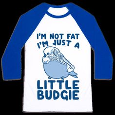 I'm not fat, I'm just a little budgie! Stop body shaming and wear your pudge…
