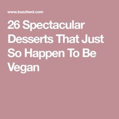 26 Spectacular Desserts That Just So Happen To Be Vegan