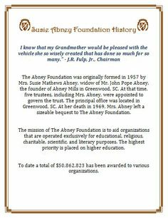 """Susie Abney Foundation History http://abneyfoundation.org/history.htm I know that my Grandmother would be pleased with the vehicle she so wisely created that has done so much for so many."""" - J.R. Fulp, Jr., Chairman http://abneyfoundation.org/founder.htm"""