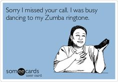 Sorry I missed your call. I was busy dancing to my Zumba ringtone.