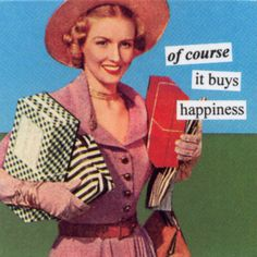 of course it buys happiness :)  -Anne Taintor