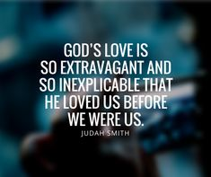 """God's love is so extravagant and inexplicable that He loved us before we were us."" -Judah Smith"