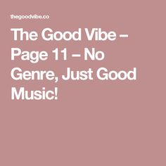 The Good Vibe – Page 11 – No Genre, Just Good Music!