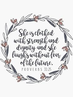 Bible Verse Proverbs 3125 She is clothed with strength and dignity and she laughs without fear of the future Christian Stickers and Gifts by walkbyfaith Millions of unique designs by independent artists. Find your thing. Powerful Bible Verses, Bible Verses About Strength, Bible Verses For Women, Favorite Bible Verses, Bible Verses Quotes, Bible Scriptures, Faith Quotes, Bible Verses About Family, Good Bible Verses