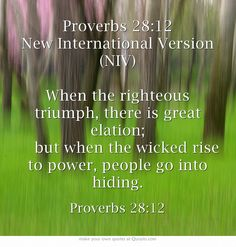 Proverbs 28:12 New International Version (NIV) When the righteous triumph, there is great elation;   but when the wicked rise to power, people go into hiding.
