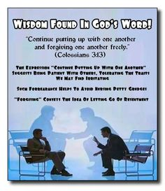 """Wisdom Found In God's Word! //  """"Continue putting up with one another  and forgiving one another freely.""""  (Colossians 3:13)  // The Expression """"Continue Putting Up With One Another"""" Suggests Being Patient With Others, Tolerating The Traits We May Find Irritating //  Such Forbearance Helps To Avoid Nursing Petty Grudges //  """"Forgiving"""" Conveys The Idea Of l0Letting Go Of Resentment"""