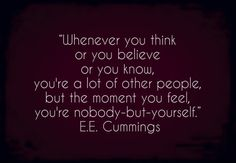 Whenever you think or you believe or you know, you're a lot of other people: but the moment you feel, you're nobody-but-yourself. Favorite Quotes, Best Quotes, Love Quotes, Funny Quotes, Inspirational Quotes, Fabulous Quotes, Life Words, Beautiful Words, Cool Words