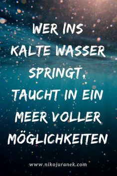 Wer ins kalte Wasser springt, taucht in ein Meer voller Möglichkeiten. If you jump into the cold water, you are immersed in a sea full of possibilities. Me Quotes, Motivational Quotes, Inspirational Quotes, Quotation Marks, True Words, Good To Know, Inspire Me, Quotations, Wisdom