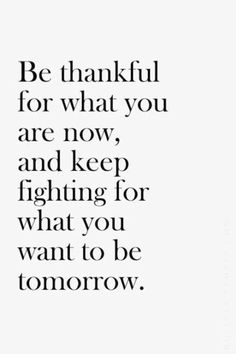 Be thankful for what you are now, and keep fighting for what you want to be tomorrow