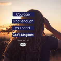 Courage is not enough, you need God's Kingdom.