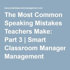 The Most Common Speaking Mistakes Teachers Make: Part 3 | Smart Classroom Management