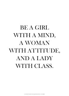 Be a girl with a mind, a woman with an attitude, and a lady with class. Always wear your invisible crown!