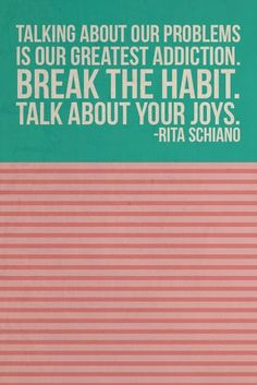 Talking about our problems is our greatest addiction. Break the habit. Talk about your joys