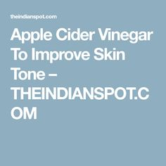 Apple Cider Vinegar To Improve Skin Tone – THEINDIANSPOT.COM