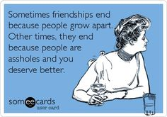 Sometimes friendships end because people grow apart. Other times, they end because people are assholes and you deserve better.