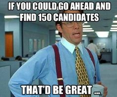 If you could go ahead and find 150 candidates, that'd be great / . HR / Recruiting jokes                                                                                                                                                     More