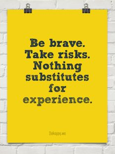 Be brave. Take risks. Nothing substitutes for experience.