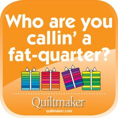 Who are you callin' a Fat Quarter? Quilty Quotes from Quiltmaker are free to use and enjoy. See them all here: http://www.quiltmaker.com/columns/quilty_quotes.html