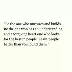 """Be the one who nurtures and builds. Be the one who has an understanding and a forgiving heart, one who looks for the best in people. Leave people better than you found them."""