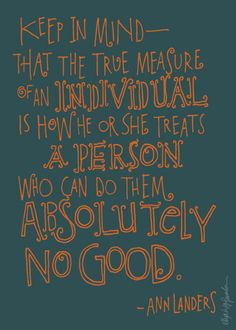 how he or she treats a person who can do them absolutely no good // ann landers quote lettered by alex savakis http://agsavakis.com/