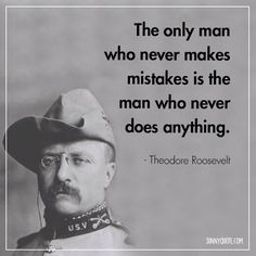 The only man who never makes mistakes is the man who never does anything. - Theodore Roosevelt