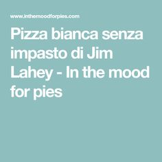 Pizza bianca senza impasto di Jim Lahey - In the mood for pies
