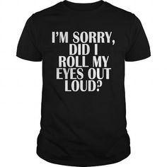 Awesome Tee I'M SORRY, DID I ROLL MY EYES OUT LOUD? Shirt; Tee