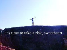everyone wants risk, but you've got to be daring enough to actually do it.