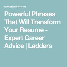 Powerful Phrases That Will Transform Your Resume - Expert Career Advice | Ladders