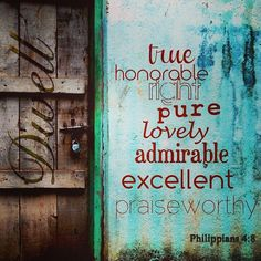 Philippians 4:8 Fix your thoughts on what is true, & honorable & right & pure & lovely & admirable. If anything is excellent or praiseworthy, dwell on these things.