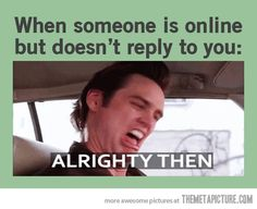 Or when someone doesn't text back...Jim Carey you've got the best lines