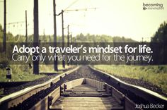 """Adopt a traveler's mentality. When we travel, we take only what we need for the journey. As a result, we feel lighter, freer, more flexible. Adopting a traveler's mindset for life provides the same benefit—not just for a weeklong vacation, but in everything we do. Adopt a mindset that seeks to carry only what you need for the journey."" —Joshua Becker, Becoming Minimalist"
