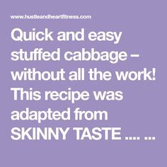 Quick and easy stuffed cabbage – without all the work! This recipe was adapted from SKINNY TASTE .... I especially LOVE this one because it REHEATS well - if y