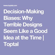 decision making biases why terrible designs seem like a good idea at the time