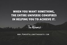 And when you want something, the entire universe conspires in helping you to achieve it.  – The Alchemist  - See more at: http://www.powerfollowsthoughts.com/when-you-want-something-the-entire-universe-conspires-in-helping-you-to-achieve-it/#sthash.4I930v1a.dpuf