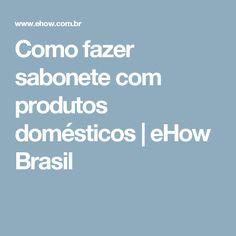 Como fazer sabonete com produtos domésticos   eHow Brasil
