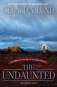 The Undaunted: The Miracle of the Hole-in-the-Rock Pioneers by Gerald Lund