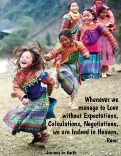Whenever we manage to Love without Expectations, Calculations, Negotiations, we are Indeed in Heaven. ~ Rumi