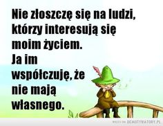 Mądre słowa –  Nie złoszczę się na ludzi,którzy interesują sięmoim życiem,la imwspółczuję,nie mająwłasnego. Weekend Humor, Funny Mems, Quotes And Notes, Motto, Sarcasm, Einstein, Something To Do, Quotations, Psychology